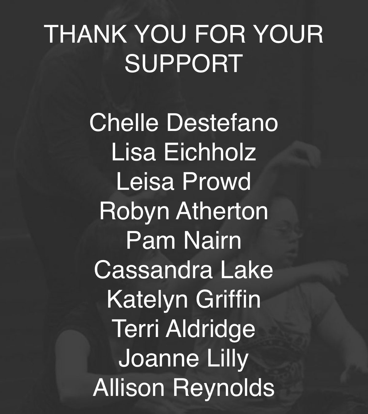 Grey background with white text reading: Thank you for your support. Chelle Destefano, Lisa Eichholz, Leisa Prowd, Robyn Atherton, Pam Nairn, Cassandra Lake, Katelyn Griffin, Terri Aldridge, Joanne Lilly, Allison Reynolds.