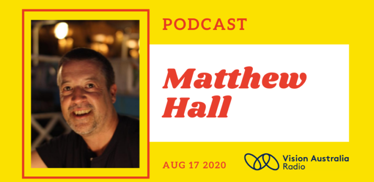 Photo of a caucasian man in his 50s with short grey hair and smiling next to the words Matthew Hall, podcast, Aug 17 2020 and the Vision Australia Radio logo